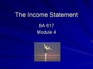 The Income Statement BA 617 Module 4 Overview