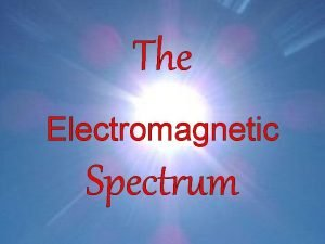 The Electromagnetic Spectrum The electromagnetic spectrum is the