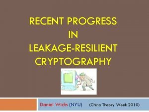 RECENT PROGRESS IN LEAKAGERESILIENT CRYPTOGRAPHY Daniel Wichs NYU