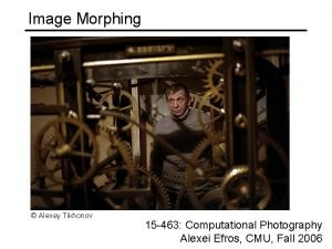 Image Morphing Alexey Tikhonov 15 463 Computational Photography
