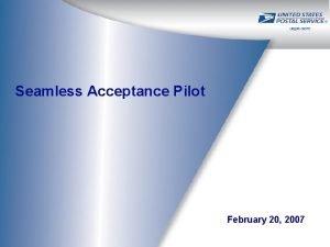 Seamless Acceptance Pilot February 20 2007 Agenda Pilot