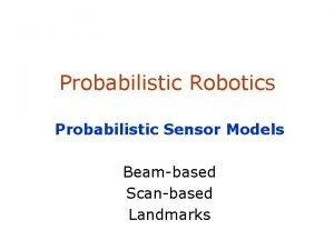 Probabilistic Robotics Probabilistic Sensor Models Beambased Scanbased Landmarks