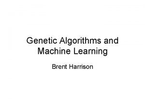 Genetic Algorithms and Machine Learning Brent Harrison Genetic