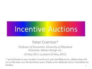 Incentive Auctions Peter Cramton Professor of Economics University
