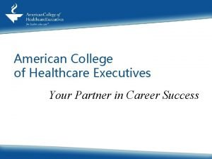 American College of Healthcare Executives Your Partner in
