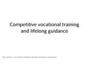 Competitive vocational training and lifelong guidance Balzs Fekete