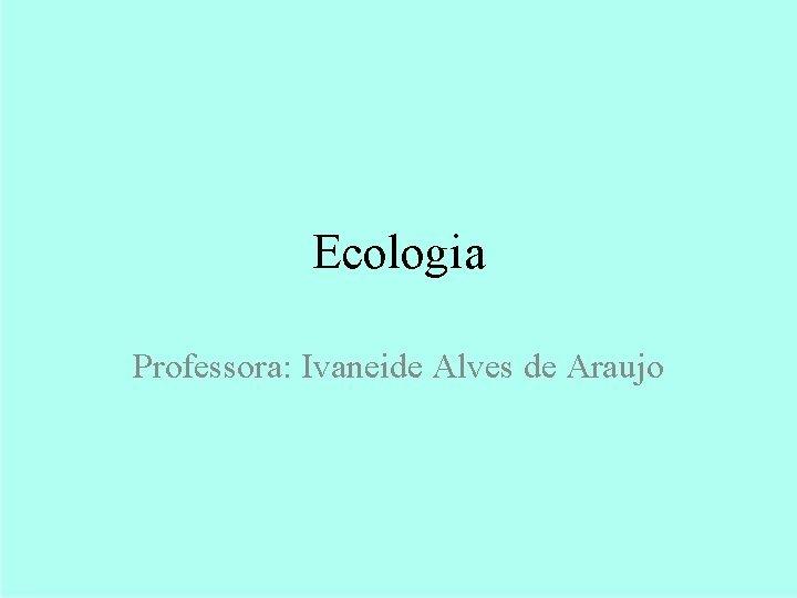 Ecologia Professora Ivaneide Alves de Araujo Ecologia Cadeias