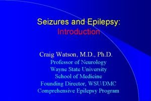 Seizures and Epilepsy Introduction Craig Watson M D