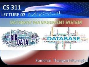 CS 311 LECTURE 07 DATABASE MANAGEMENT SYSTEM Somchai