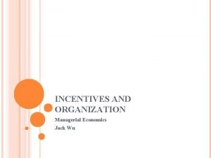 INCENTIVES AND ORGANIZATION Managerial Economics Jack Wu OUTLINE