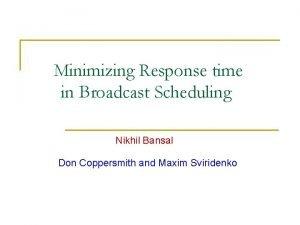 Minimizing Response time in Broadcast Scheduling Nikhil Bansal