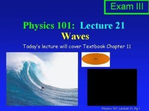 Exam III Physics 101 Lecture 21 Waves Todays