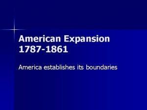 American Expansion 1787 1861 America establishes its boundaries
