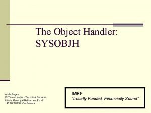 The Object Handler SYSOBJH Andy Engels IS Team