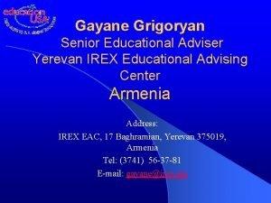 Gayane Grigoryan Senior Educational Adviser Yerevan IREX Educational