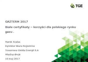 GAZTERM 2017 Biae certyfikaty korzyci dla polskiego rynku