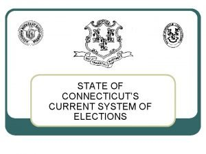 STATE OF CONNECTICUTS CURRENT SYSTEM OF ELECTIONS Current