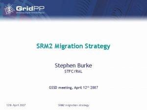 SRM 2 Migration Strategy Stephen Burke STFCRAL GSSD