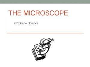 THE MICROSCOPE 6 th Grade Science Microscope A