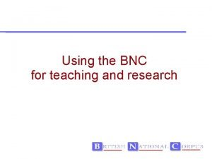 Using the BNC for teaching and research Teaching
