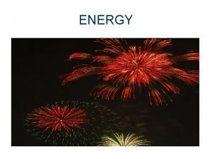ENERGY Energy Energy exists in many forms Energy