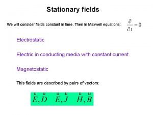 Stationary fields We will consider fields constant in