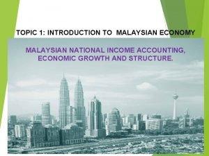 TOPIC 1 INTRODUCTION TO MALAYSIAN ECONOMY MALAYSIAN NATIONAL