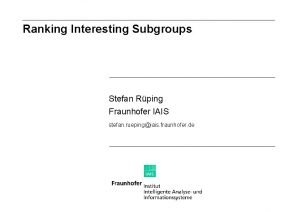 Ranking Interesting Subgroups Stefan Rping Fraunhofer IAIS stefan