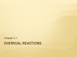 Chapter 5 1 CHEMICAL REACTIONS CHEMICAL REACTIONS CHANGE