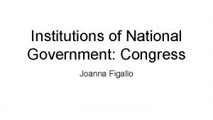 Institutions of National Government Congress Joanna Figallo The