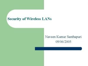 Security of Wireless LANs Naveen Kumar Santhapuri 09062005