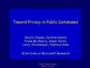 Toward Privacy in Public Databases Shuchi Chawla Cynthia