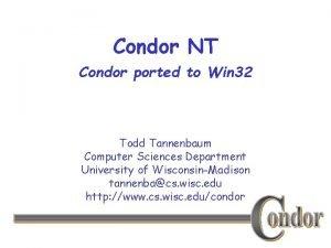 Condor NT Condor ported to Win 32 Todd