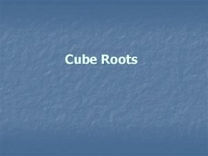 Cube Roots To understand cube roots first you