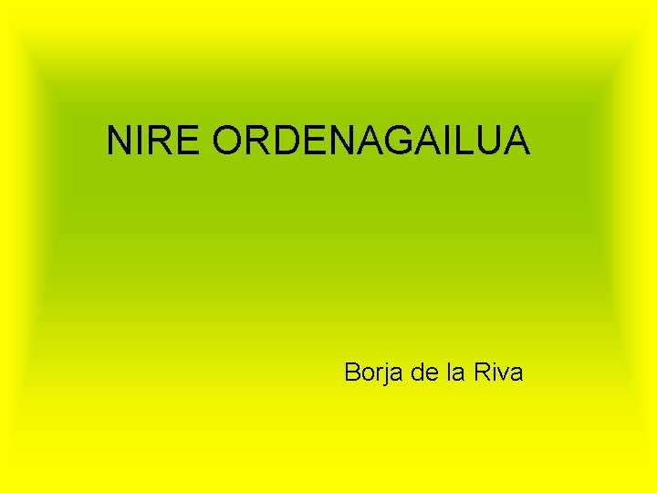 NIRE ORDENAGAILUA Borja de la Riva ZER DIRA