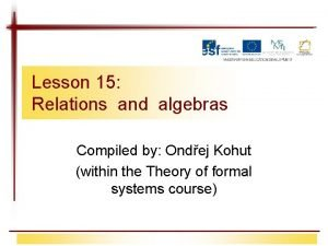 Lesson 15 Relations and algebras Compiled by Ondej