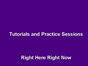 Tutorials and Practice Sessions Right Here Right Now