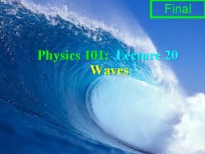 Final Physics 101 Lecture 20 Waves Physics 101