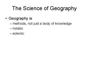 The Science of Geography Geography is methods not