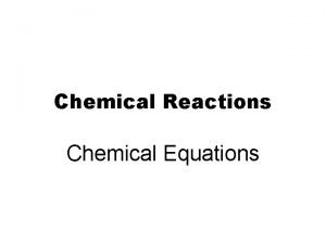 Chemical Reactions Chemical Equations The starting substances are