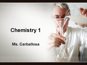 Chemistry 1 Ms Carballosa Why study chemistry Why