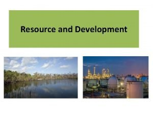 Resource and Development What is Resource Anything present