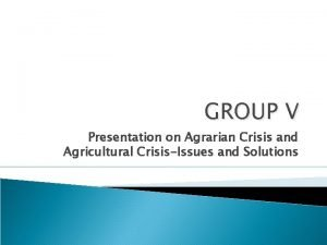 GROUP V Presentation on Agrarian Crisis and Agricultural
