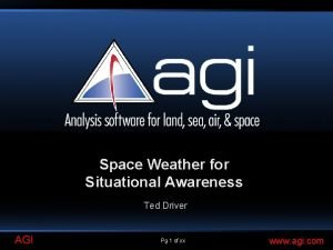 Space Weather for Situational Awareness Ted Driver AGI