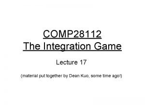 COMP 28112 The Integration Game Lecture 17 material