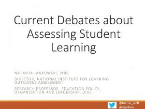 Current Debates about Assessing Student Learning NATASHA JANKOWSK