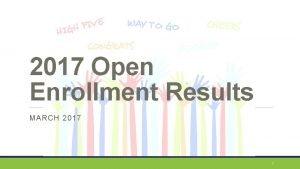 2017 Open Enrollment Results MARCH 2017 1 Open