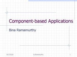 Componentbased Applications Bina Ramamurthy 9172020 B Ramamurthy 1