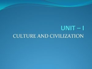 UNIT I CULTURE AND CIVILIZATION DEFINATION TAYLOR Culture