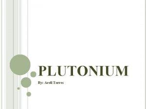 PLUTONIUM By Areli Torres BASIC Atomic Number Atomic